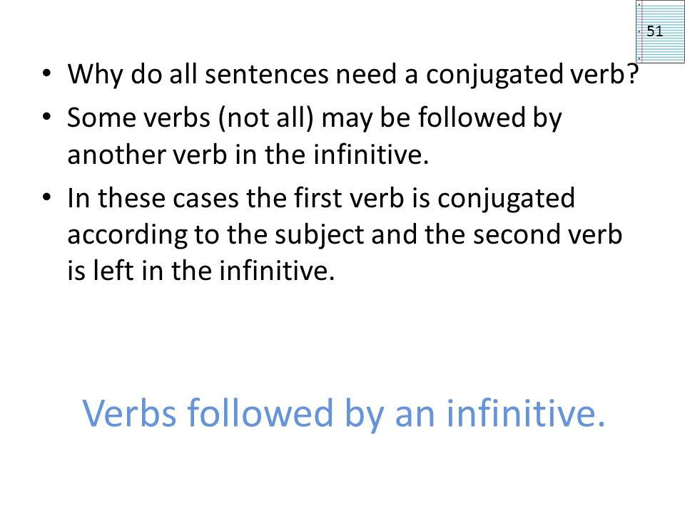 Verbs followed by an infinitive. Why do all sentences need a conjugated verb? Some verbs (not all) may be followed by another verb in the infinitive.