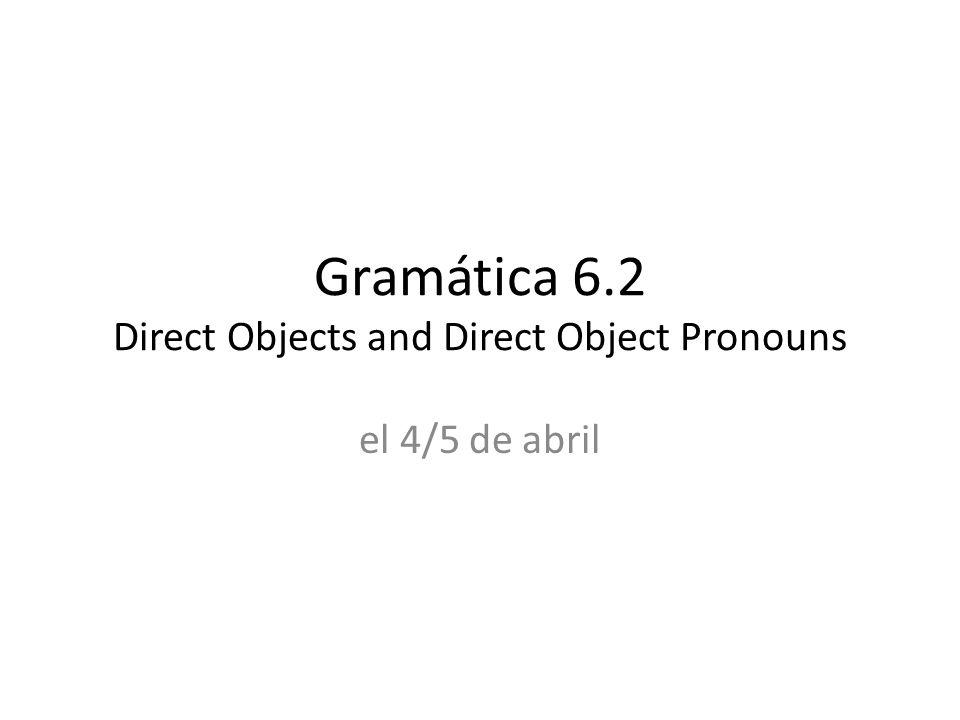 Gramática 6.2 Direct Objects and Direct Object Pronouns el 4/5 de abril