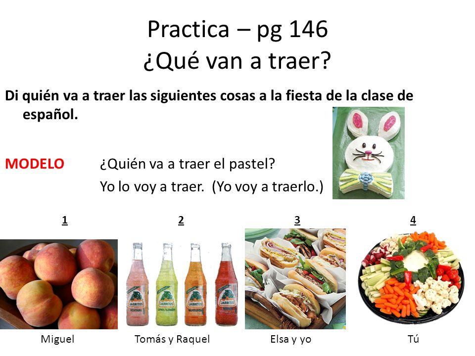 Practica – pg 146 ¿Qué van a traer? Di quién va a traer las siguientes cosas a la fiesta de la clase de español. MODELO¿Quién va a traer el pastel? Yo