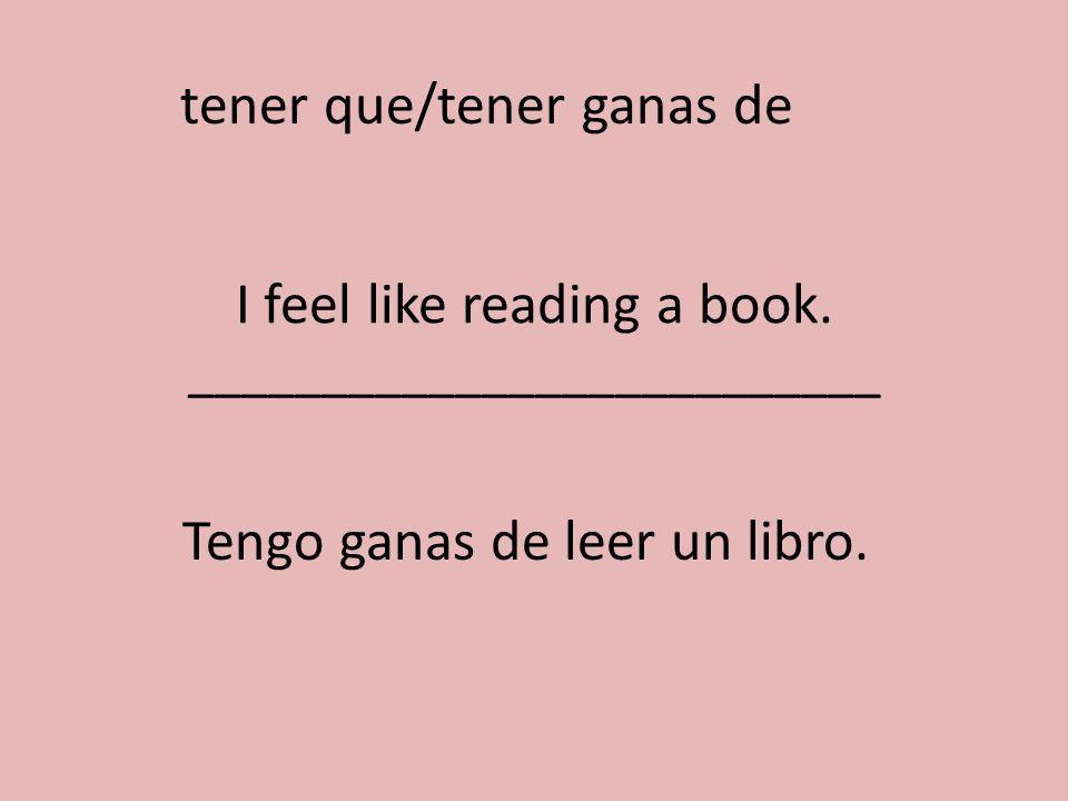 I feel like reading a book. __________________________ Tengo ganas de leer un libro. tener que/tener ganas de