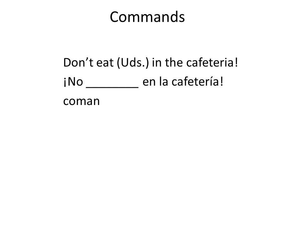 Commands Dont eat (Uds.) in the cafeteria! ¡No ________ en la cafetería! coman