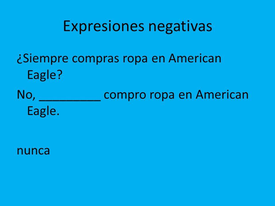 Expresiones negativas ¿Siempre compras ropa en American Eagle? No, _________ compro ropa en American Eagle. nunca