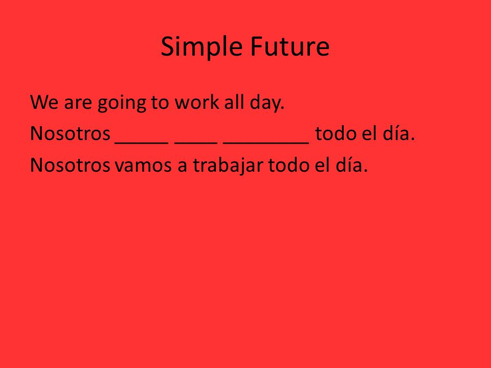 Simple Future We are going to work all day. Nosotros _____ ____ ________ todo el día. Nosotros vamos a trabajar todo el día.