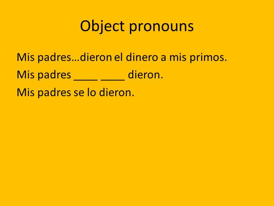 Object pronouns Mis padres…dieron el dinero a mis primos. Mis padres ____ ____ dieron. Mis padres se lo dieron.