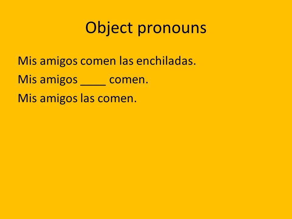 Object pronouns Mis amigos comen las enchiladas. Mis amigos ____ comen. Mis amigos las comen.