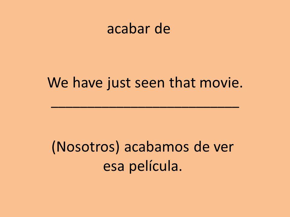 We have just seen that movie. __________________________ (Nosotros) acabamos de ver esa película. acabar de