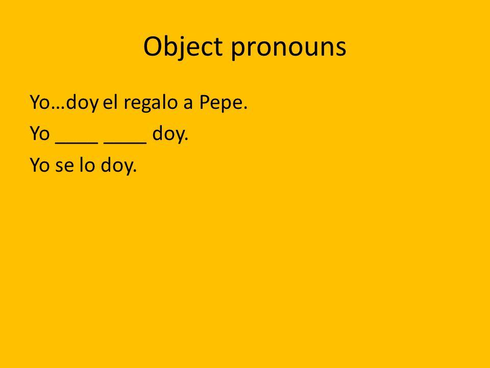 Object pronouns Yo…doy el regalo a Pepe. Yo ____ ____ doy. Yo se lo doy.