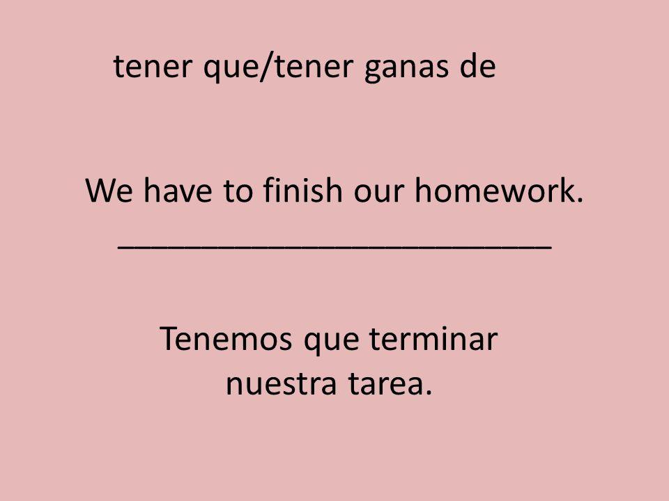 We have to finish our homework. __________________________ Tenemos que terminar nuestra tarea. tener que/tener ganas de