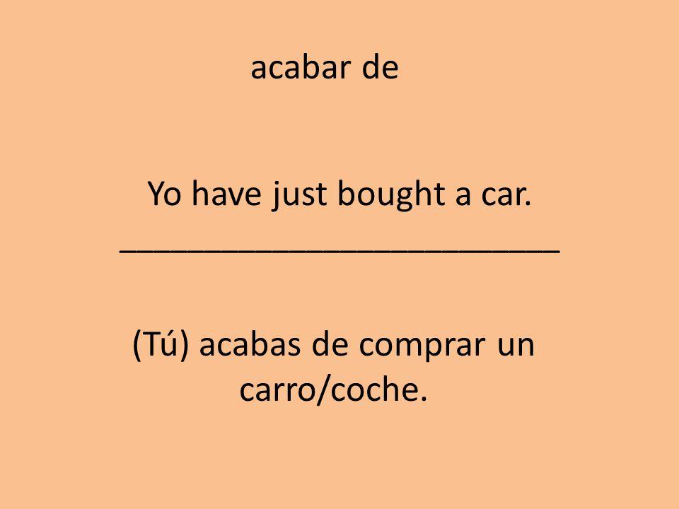 Yo have just bought a car. __________________________ (Tú) acabas de comprar un carro/coche. acabar de