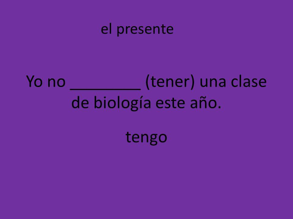 Yo no ________ (tener) una clase de biología este año. tengo el presente