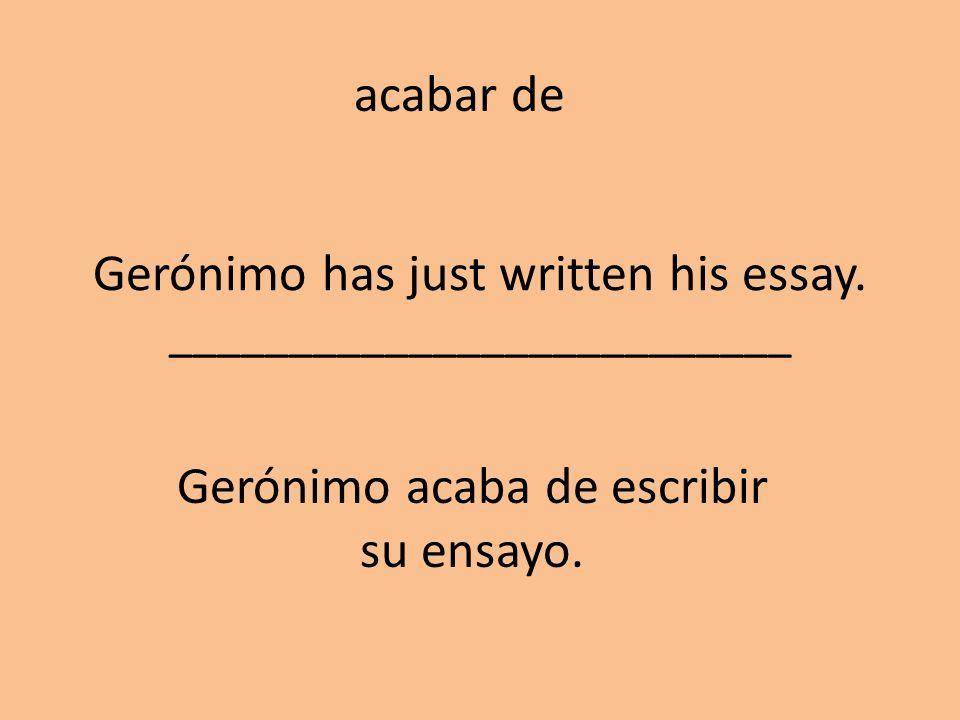 Gerónimo has just written his essay. __________________________ Gerónimo acaba de escribir su ensayo. acabar de
