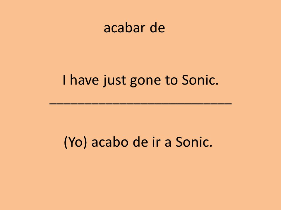 I have just gone to Sonic. __________________________ (Yo) acabo de ir a Sonic. acabar de