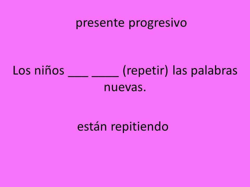Los niños ___ ____ (repetir) las palabras nuevas. están repitiendo presente progresivo
