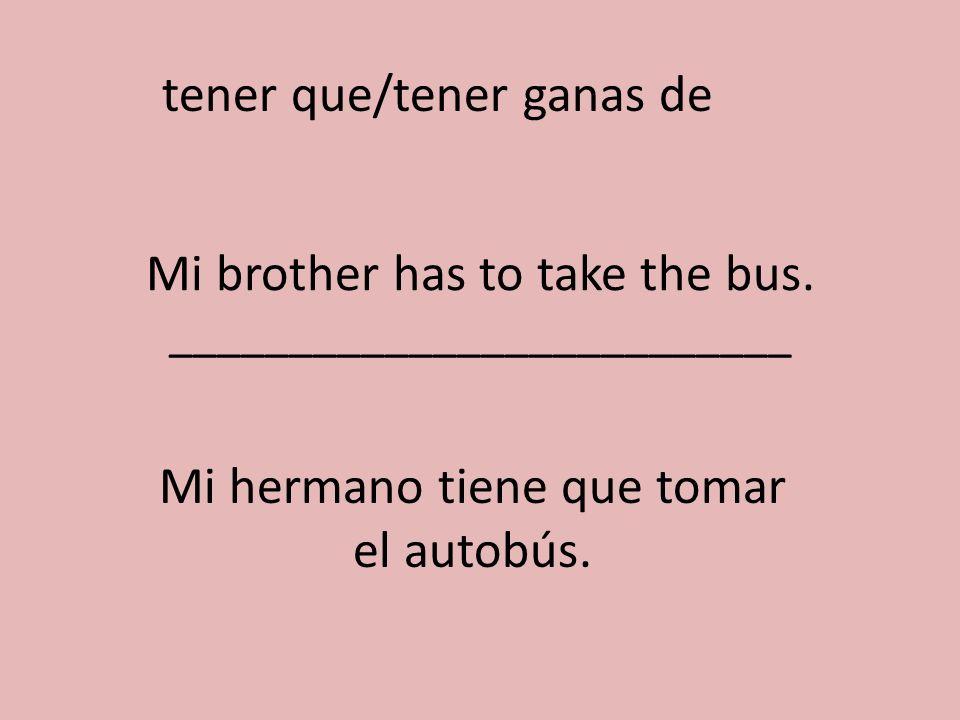 Mi brother has to take the bus. __________________________ Mi hermano tiene que tomar el autobús. tener que/tener ganas de