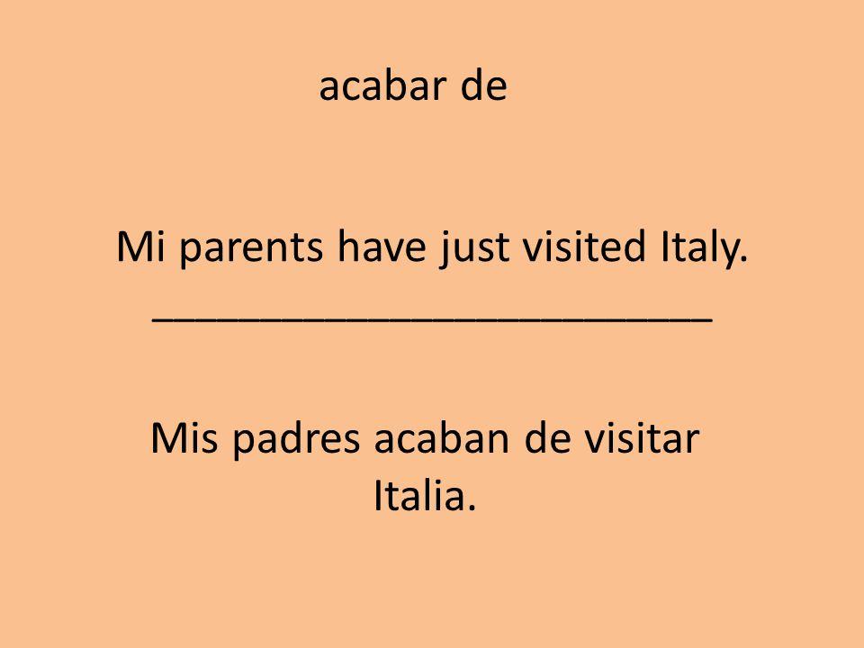 Mi parents have just visited Italy. __________________________ Mis padres acaban de visitar Italia. acabar de