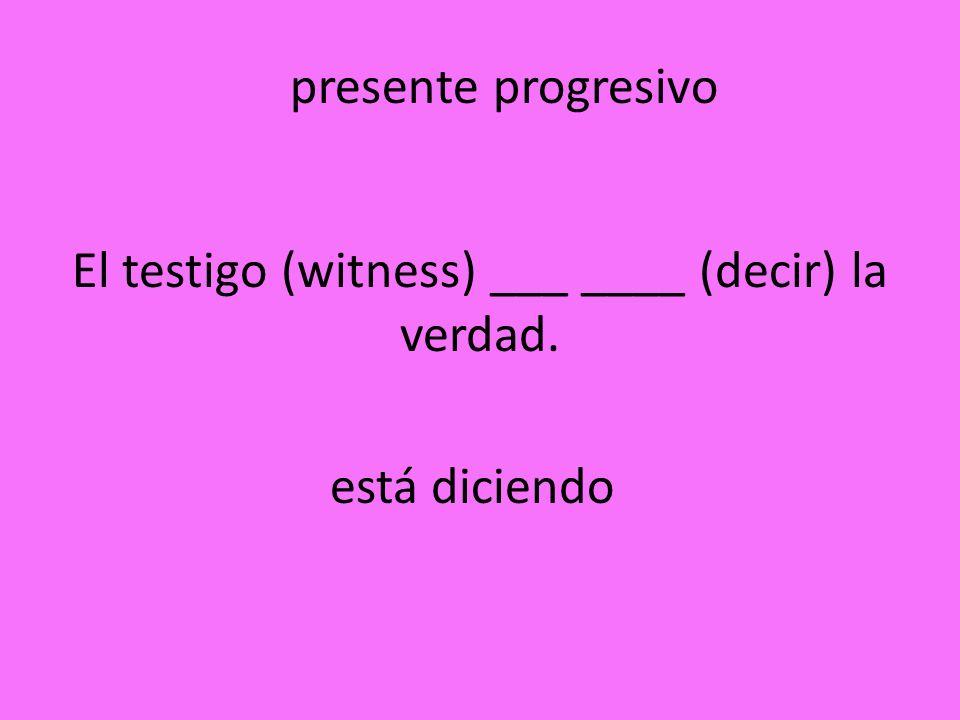 El testigo (witness) ___ ____ (decir) la verdad. está diciendo presente progresivo