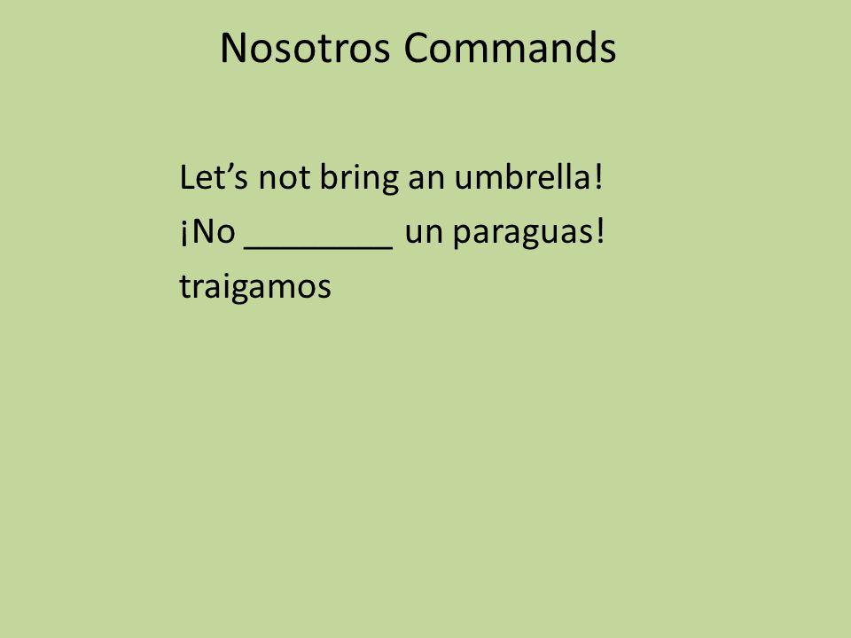 Nosotros Commands Lets not bring an umbrella! ¡No ________ un paraguas! traigamos