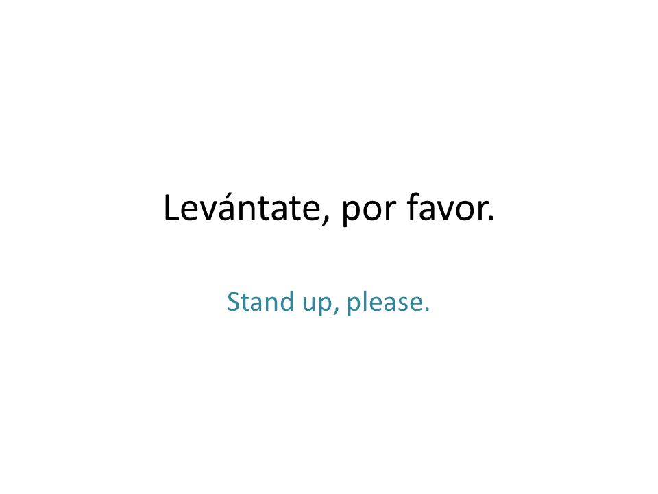 Levántate, por favor. Stand up, please.