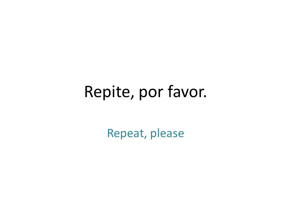Repite, por favor. Repeat, please