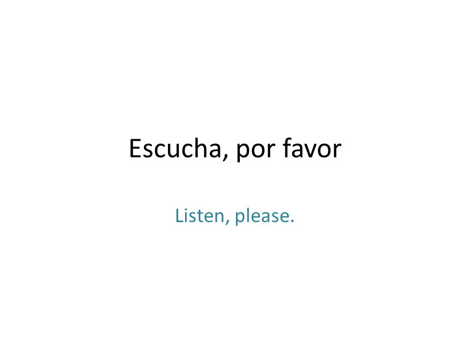 Escucha, por favor Listen, please.