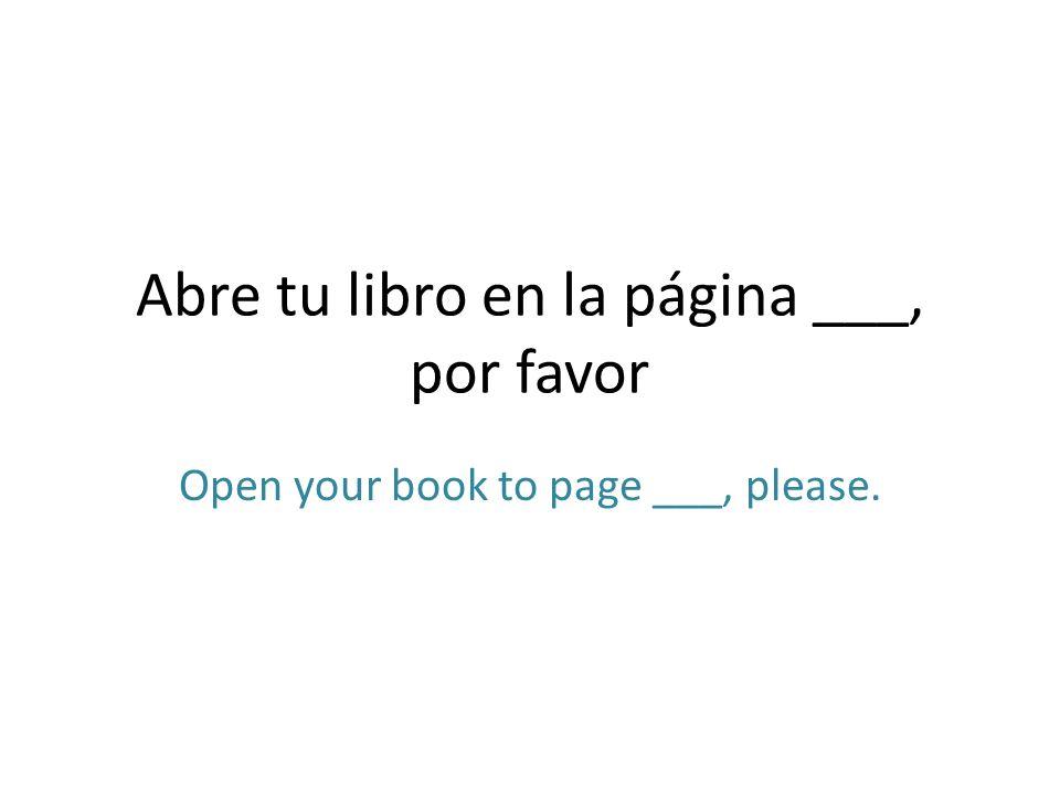 Abre tu libro en la página ___, por favor Open your book to page ___, please.