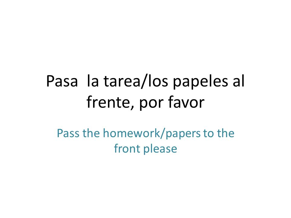 Pasa la tarea/los papeles al frente, por favor Pass the homework/papers to the front please