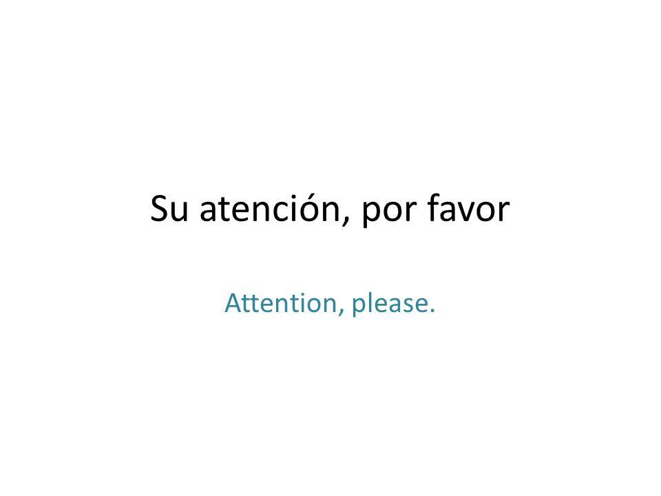 Su atención, por favor Attention, please.