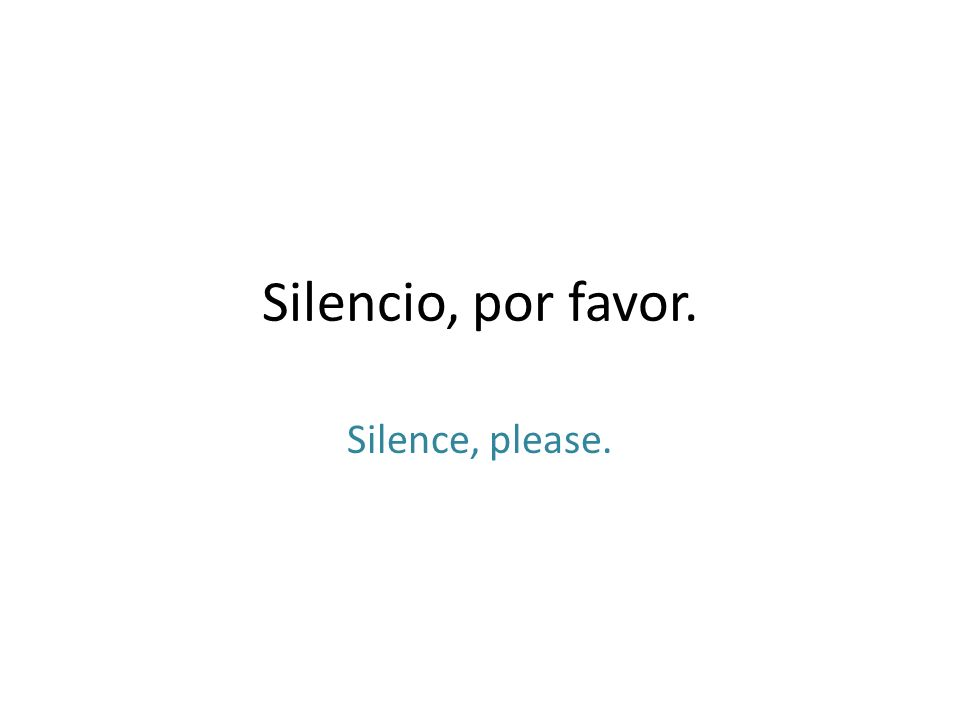 Silencio, por favor. Silence, please.