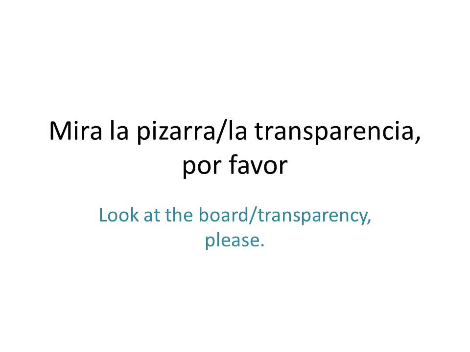 Mira la pizarra/la transparencia, por favor Look at the board/transparency, please.