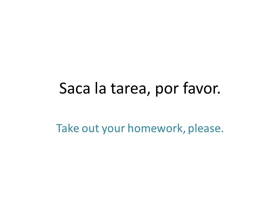 Saca la tarea, por favor. Take out your homework, please.