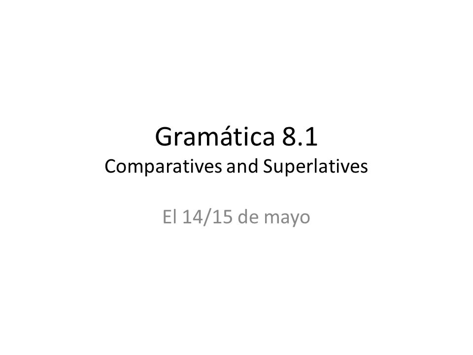 Gramática 8.1 Comparatives and Superlatives El 14/15 de mayo