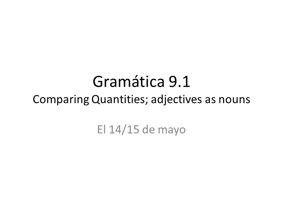 Gramática 9.1 Comparing Quantities; adjectives as nouns El 14/15 de mayo