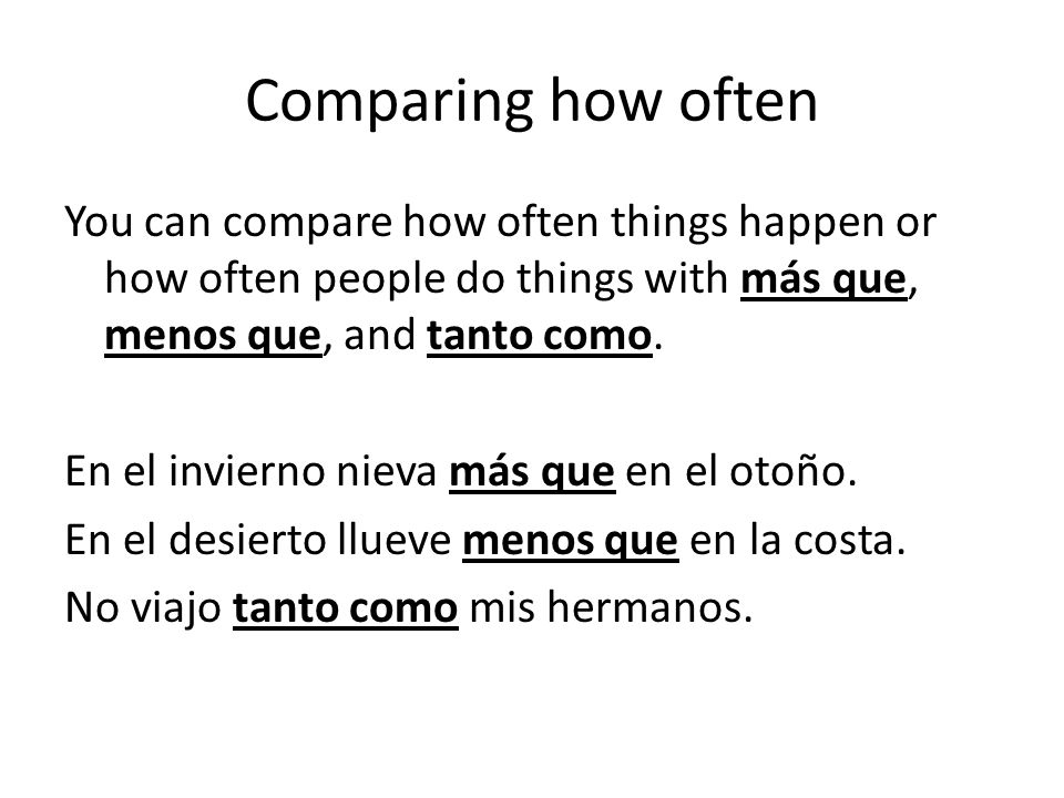 Comparing how often You can compare how often things happen or how often people do things with más que, menos que, and tanto como.