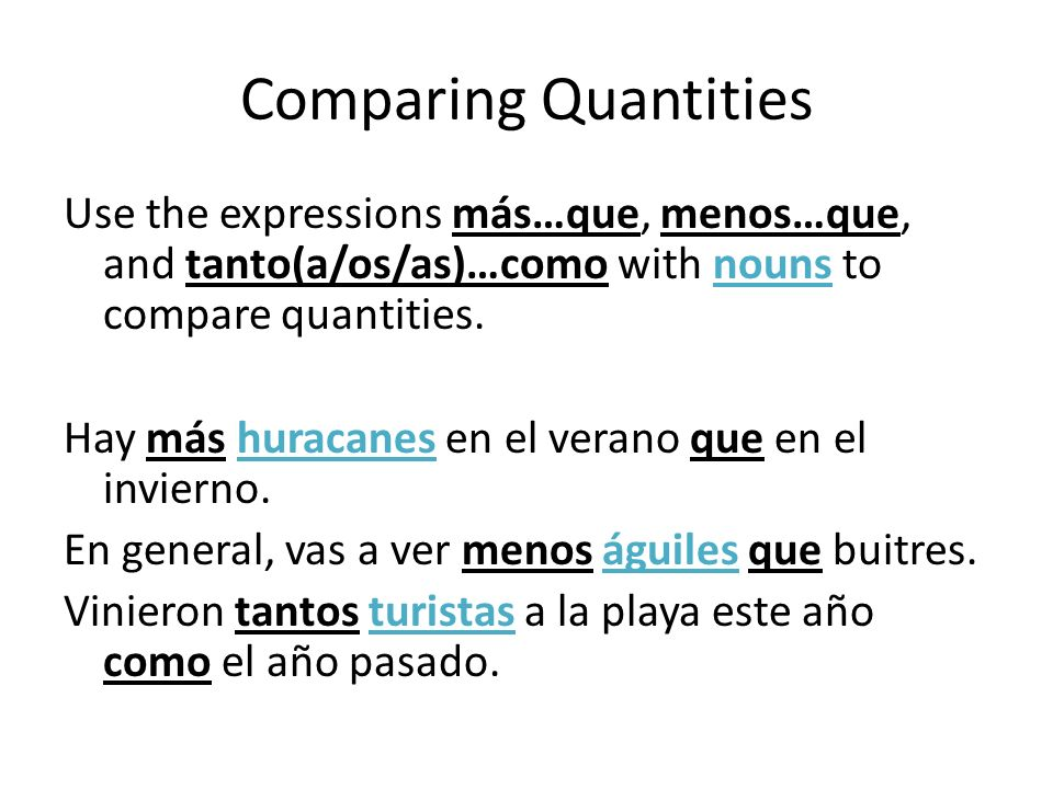Comparing Quantities Use the expressions más…que, menos…que, and tanto(a/os/as)…como with nouns to compare quantities. Hay más huracanes en el verano