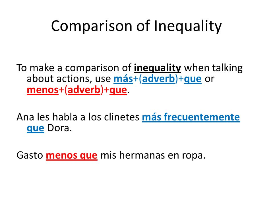 Comparison of Inequality To make a comparison of inequality when talking about actions, use más+(adverb)+que or menos+(adverb)+que. Ana les habla a lo