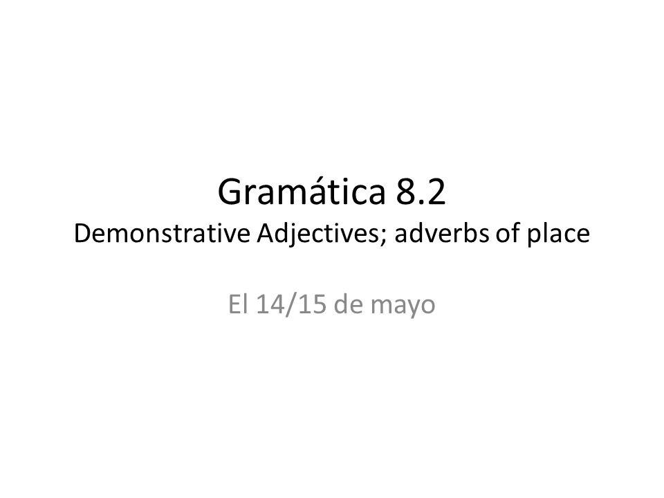 Gramática 8.2 Demonstrative Adjectives; adverbs of place El 14/15 de mayo