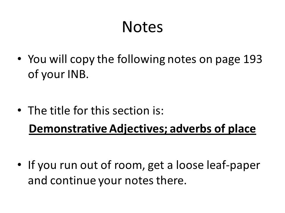 Notes You will copy the following notes on page 193 of your INB. The title for this section is: Demonstrative Adjectives; adverbs of place If you run