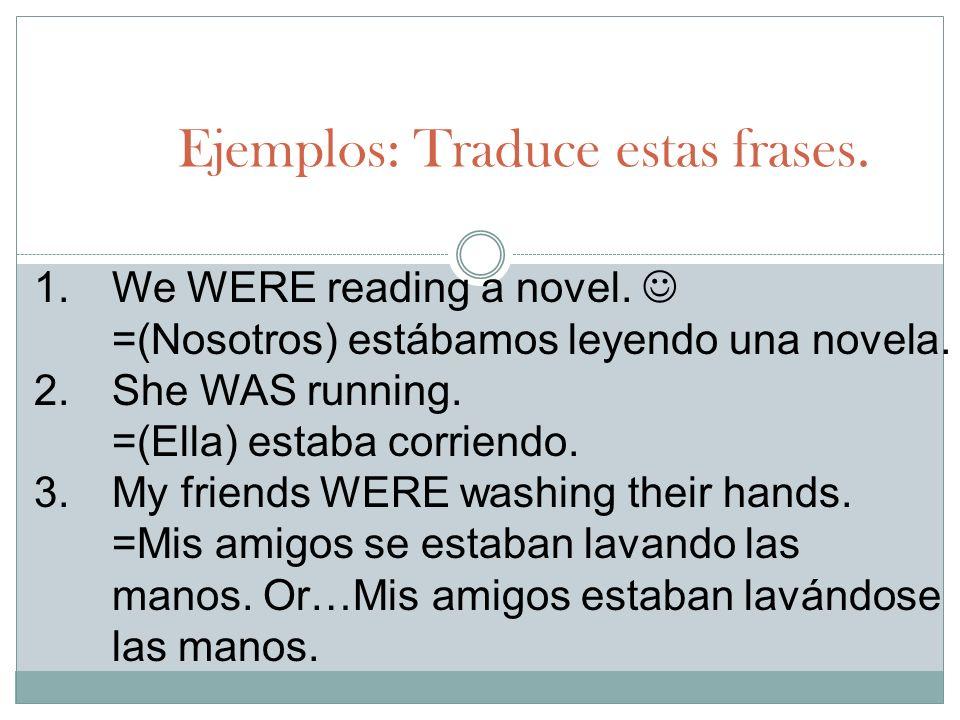 Ejemplos: Traduce estas frases. 1.We WERE reading a novel. =(Nosotros) estábamos leyendo una novela. 2.She WAS running. =(Ella) estaba corriendo. 3.My