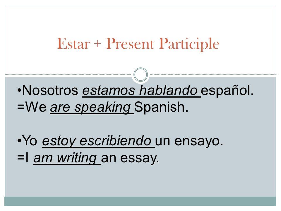 Estar + Present Participle Nosotros estamos hablando español. =We are speaking Spanish. Yo estoy escribiendo un ensayo. =I am writing an essay.