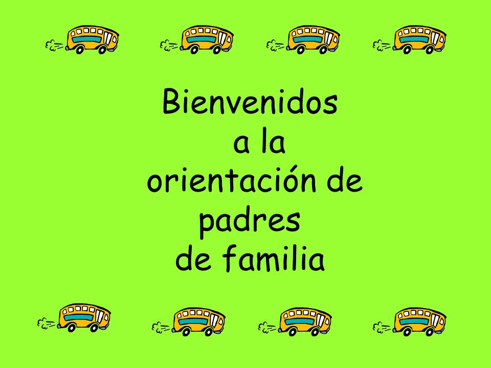Bienvenidos a la orientación de padres de familia