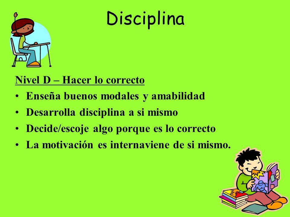 Disciplina Nivel D – Hacer lo correcto Enseña buenos modales y amabilidad Desarrolla disciplina a si mismo Decide/escoje algo porque es lo correcto La motivación es internaviene de si mismo.