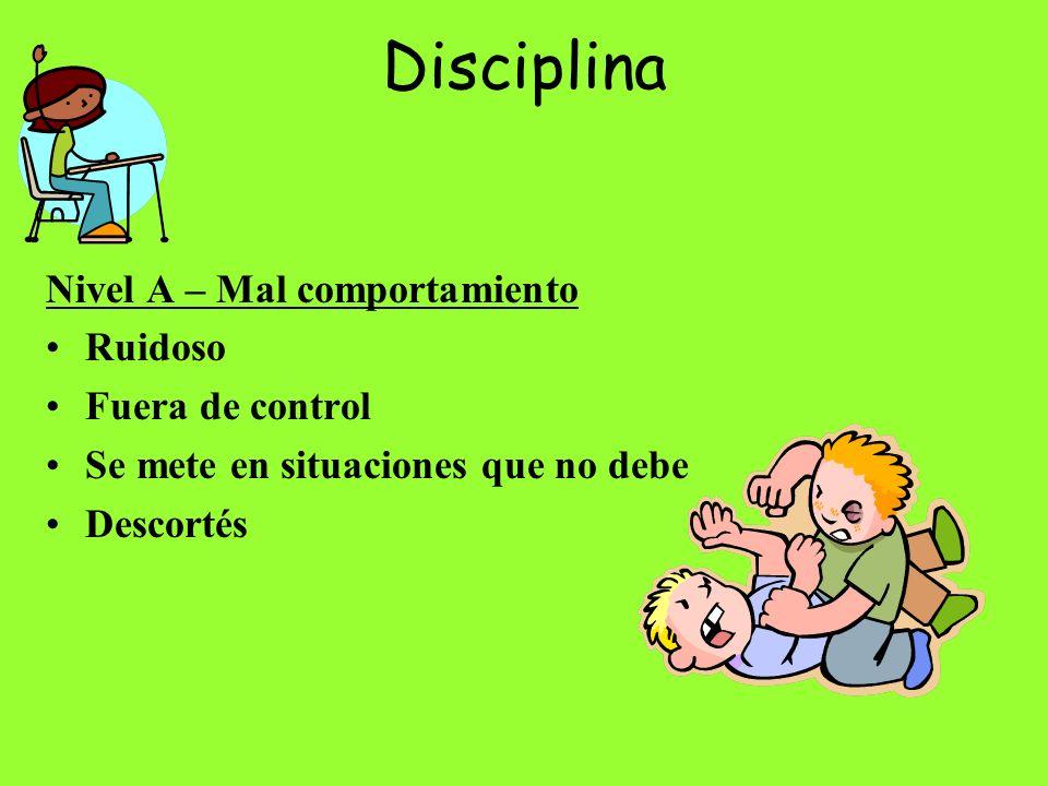 Disciplina Nivel A – Mal comportamiento Ruidoso Fuera de control Se mete en situaciones que no debe Descortés