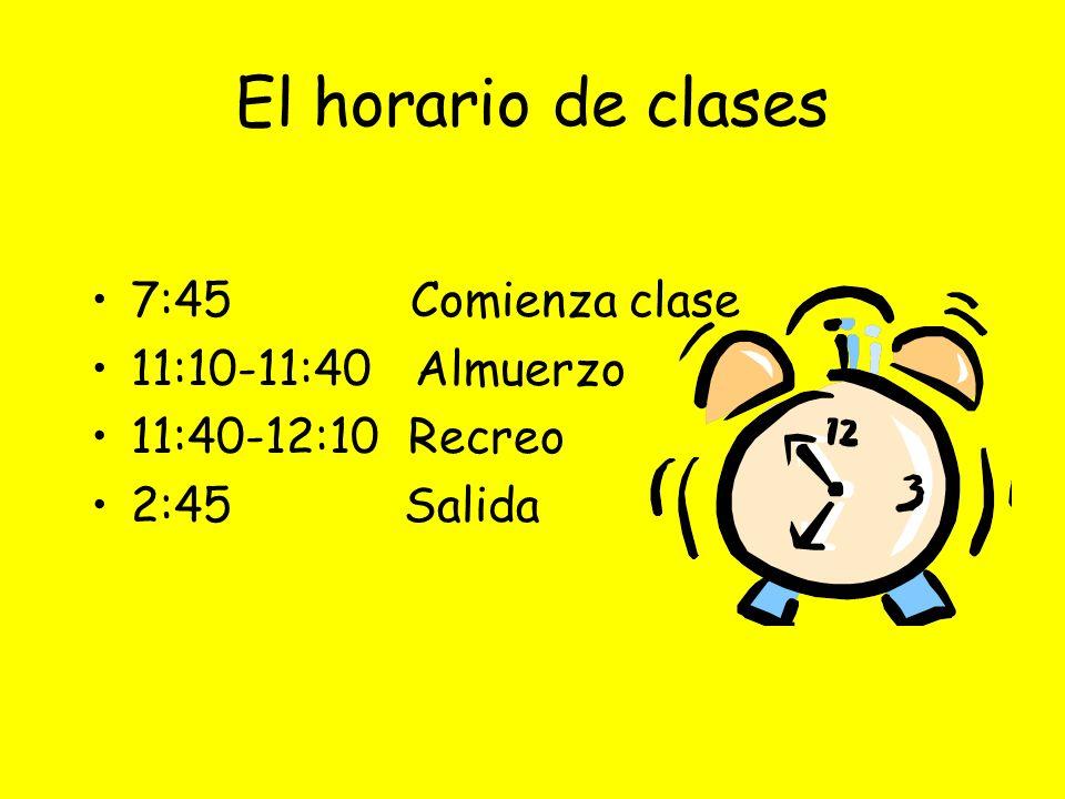 El horario de clases 7:45Comienza clase 11:10-11:40 Almuerzo 11:40-12:10 Recreo 2:45 Salida