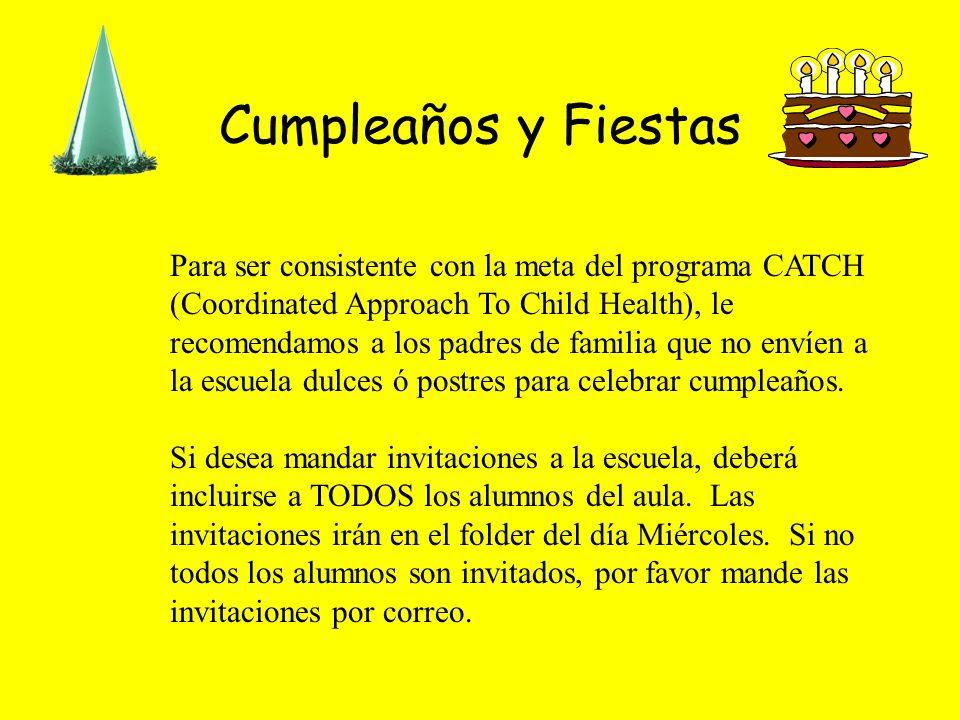 Cumpleaños y Fiestas Para ser consistente con la meta del programa CATCH (Coordinated Approach To Child Health), le recomendamos a los padres de familia que no envíen a la escuela dulces ó postres para celebrar cumpleaños.