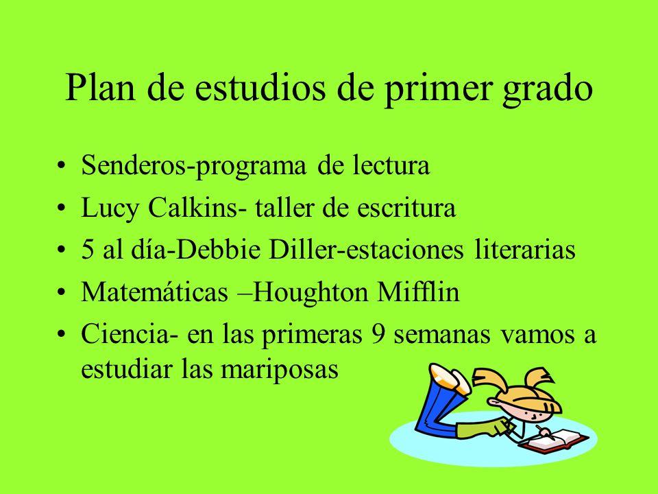 Plan de estudios de primer grado Senderos-programa de lectura Lucy Calkins- taller de escritura 5 al día-Debbie Diller-estaciones literarias Matemáticas –Houghton Mifflin Ciencia- en las primeras 9 semanas vamos a estudiar las mariposas