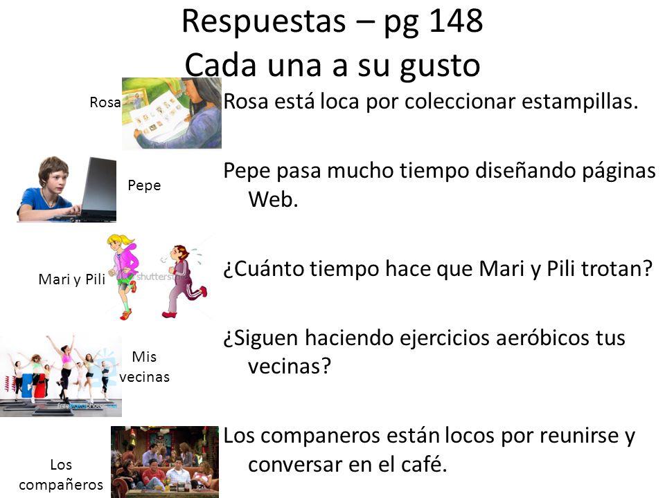 Respuestas – pg 148 Cada una a su gusto Rosa está loca por coleccionar estampillas. Pepe pasa mucho tiempo diseñando páginas Web. ¿Cuánto tiempo hace