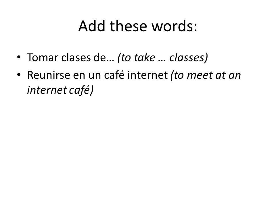 Add these words: Tomar clases de… (to take … classes) Reunirse en un café internet (to meet at an internet café)