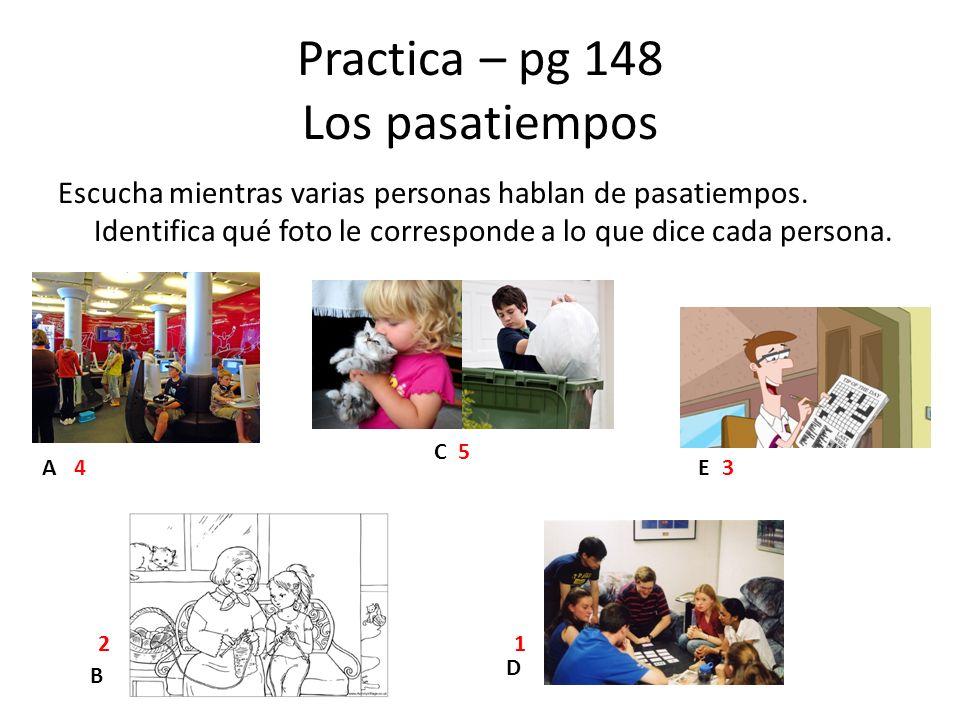 Practica – pg 148 Los pasatiempos Escucha mientras varias personas hablan de pasatiempos. Identifica qué foto le corresponde a lo que dice cada person