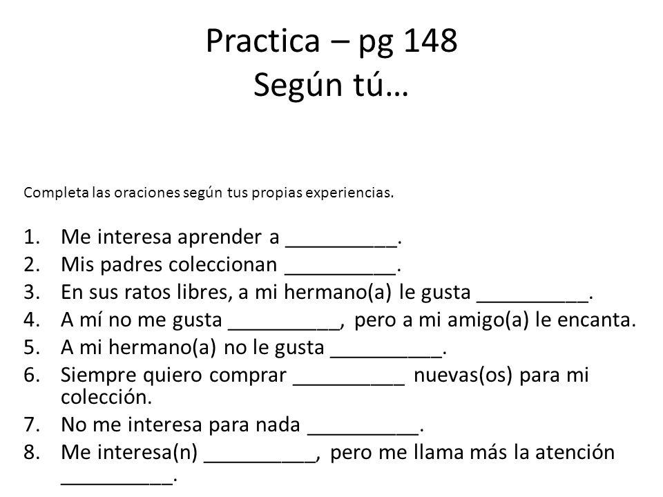Practica – pg 148 Según tú… Completa las oraciones según tus propias experiencias. 1.Me interesa aprender a __________. 2.Mis padres coleccionan _____