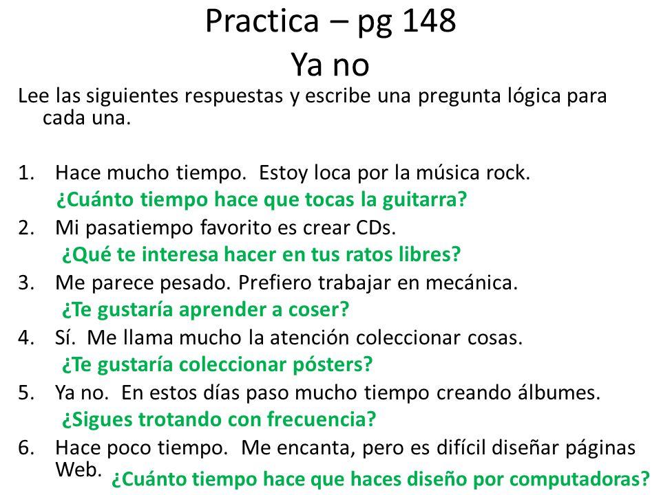 Practica – pg 148 Ya no Lee las siguientes respuestas y escribe una pregunta lógica para cada una. 1.Hace mucho tiempo. Estoy loca por la música rock.